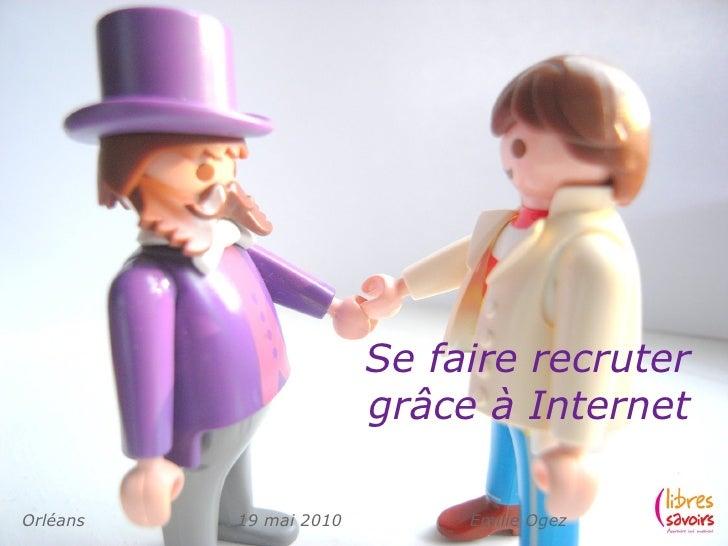 Se faire recruter                         grâce à Internet  Orléans   19 mai 2010        Emilie Ogez