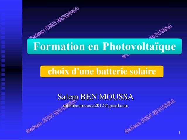 Salem BEN MOUSSA salembenmoussa2012@gmail.com 1 Formation en Photovoltaïque choix d'une batterie solaire