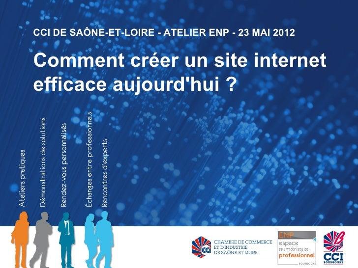 CCI DE SAÔNE-ET-LOIRE - ATELIER ENP - 23 MAI 2012Comment créer un site internetefficace aujourdhui ?