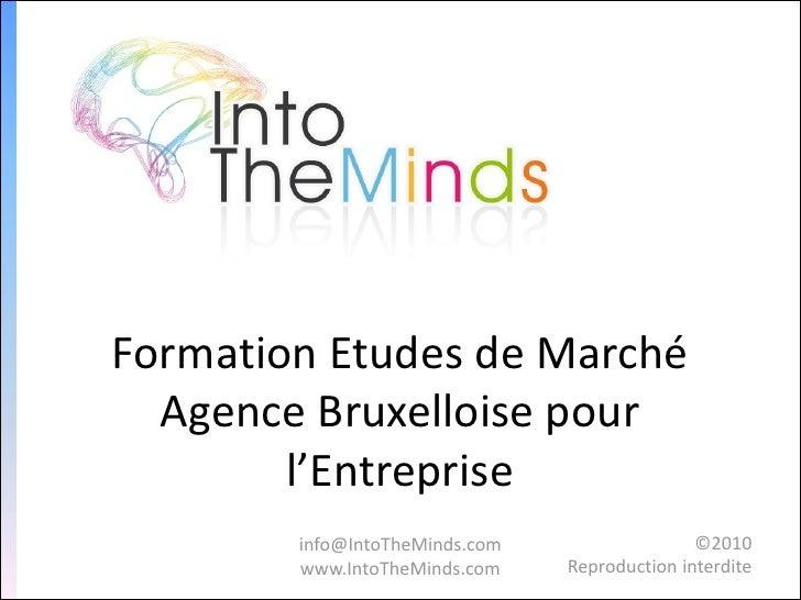 Formation Etudes de Marché  Agence Bruxelloise pour        l'Entreprise        info@IntoTheMinds.com                  ©201...