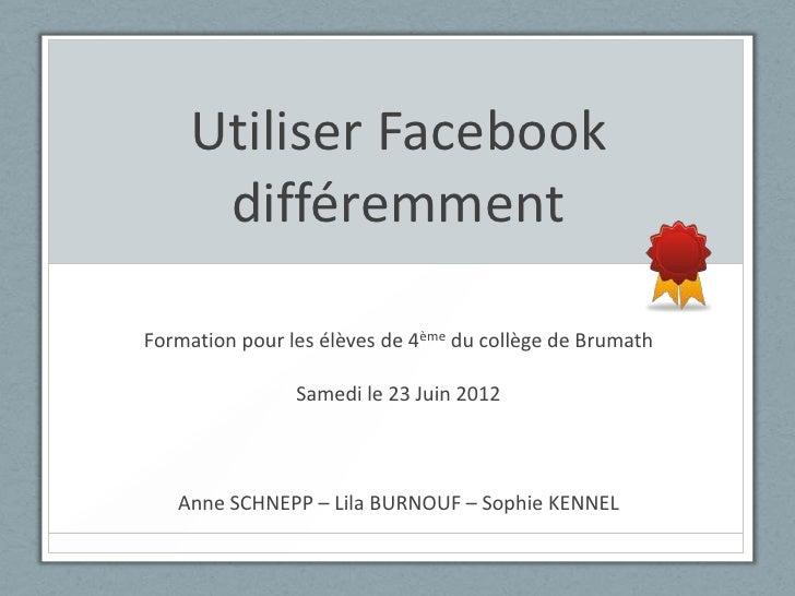 Utiliser Facebook     différemmentFormation pour les élèves de 4ème du collège de Brumath                Samedi le 23 Juin...
