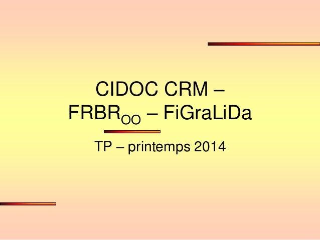 CIDOC CRM – FRBROO – FiGraLiDa TP – printemps 2014