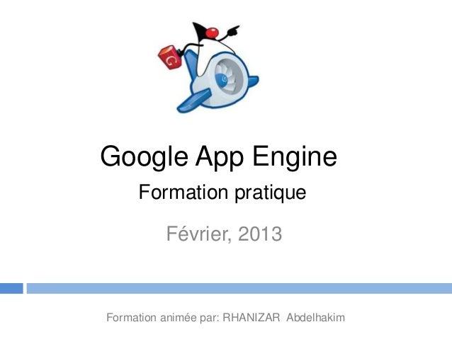 Google App Engine     Formation pratique          Février, 2013Formation animée par: RHANIZAR Abdelhakim