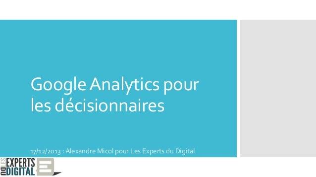 GoogleAnalytics pour les décisionnaires 17/12/2013 : Alexandre Micol pour Les Experts du Digital