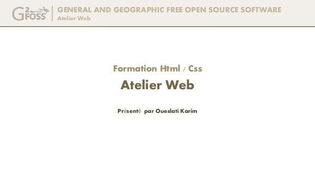 GENERAL AND GEOGRAPHIC FREE OPEN SOURCE SOFTWARE Atelier Web Présenté par Oueslati Karim Formation Html / Css Atelier Web