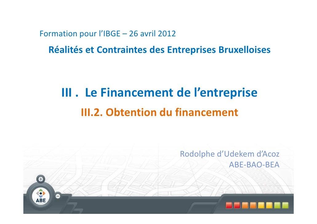Formation pour l'IBGE – 26 avril 2012  Réalités et Contraintes des Entreprises Bruxelloises     III . Le Financement de l'...
