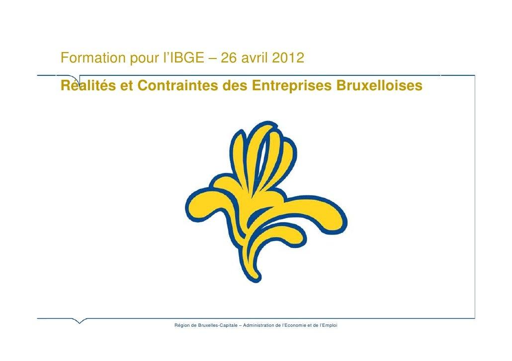 Formation pour l'IBGE – 26 avril 2012Réalités et Contraintes des Entreprises Bruxelloises                 Région de Bruxel...