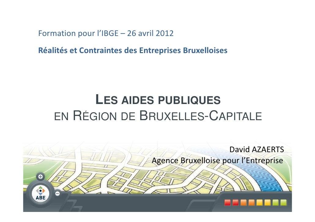 Formation pour l'IBGE – 26 avril 2012Réalités et Contraintes des Entreprises Bruxelloises          LES AIDES PUBLIQUES    ...