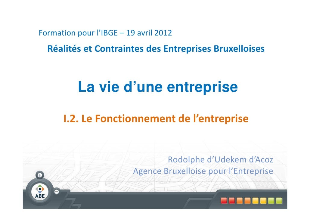 Formation pour l'IBGE – 19 avril 2012  Réalités et Contraintes des Entreprises Bruxelloises          La vie d'une entrepri...