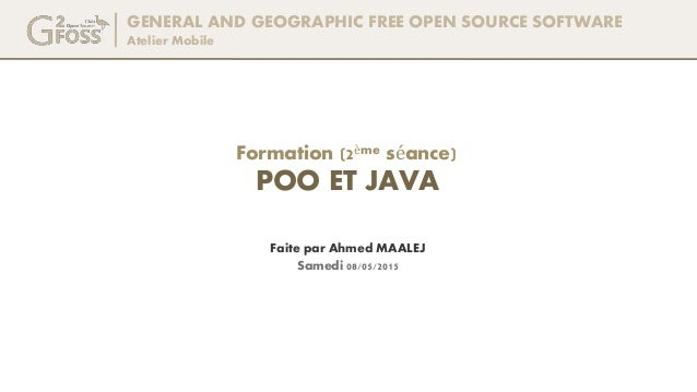 GENERAL AND GEOGRAPHIC FREE OPEN SOURCE SOFTWARE Atelier Mobile Faite par Ahmed MAALEJ Formation (2ème séance) POO ET JAVA...