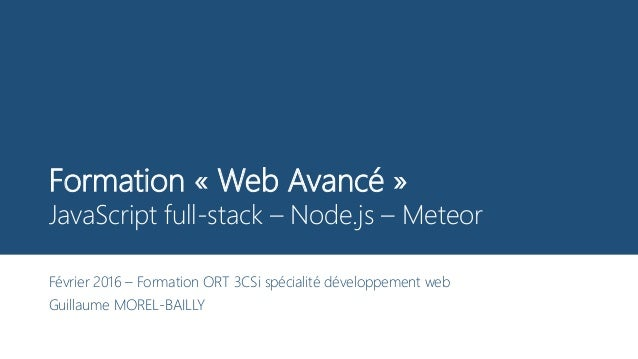 Formation « Web Avancé » JavaScript full-stack – Node.js – Meteor Février 2016 – Formation ORT 3CSi spécialité développeme...