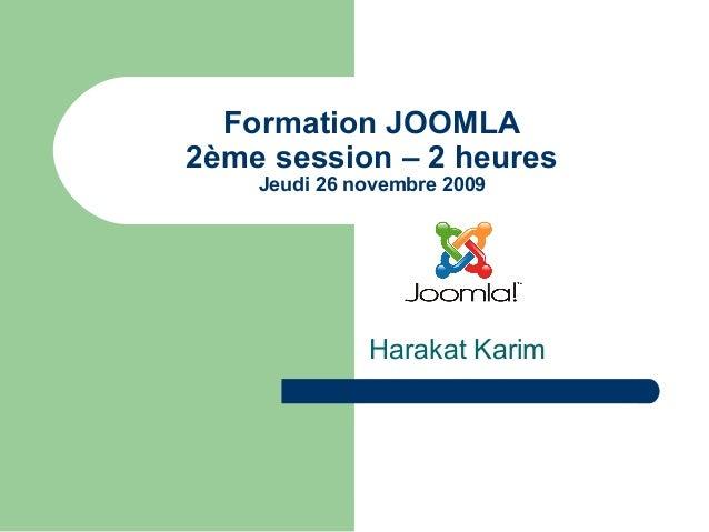 Formation JOOMLA 2ème session – 2 heures Jeudi 26 novembre 2009 Harakat Karim