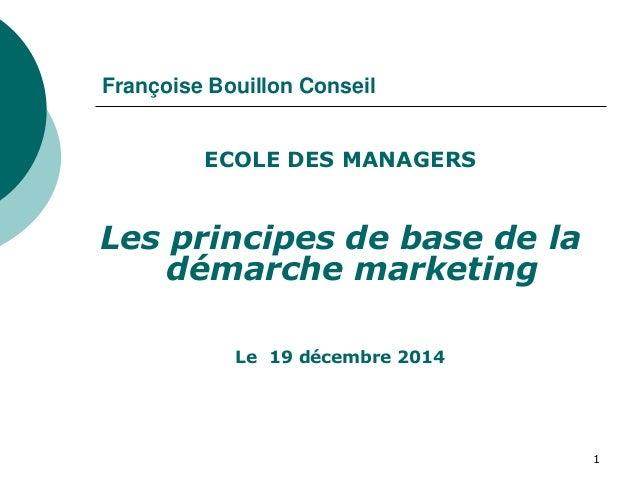 Françoise Bouillon Conseil ECOLE DES MANAGERS Les principes de base de la démarche marketing Le 19 décembre 2014 1