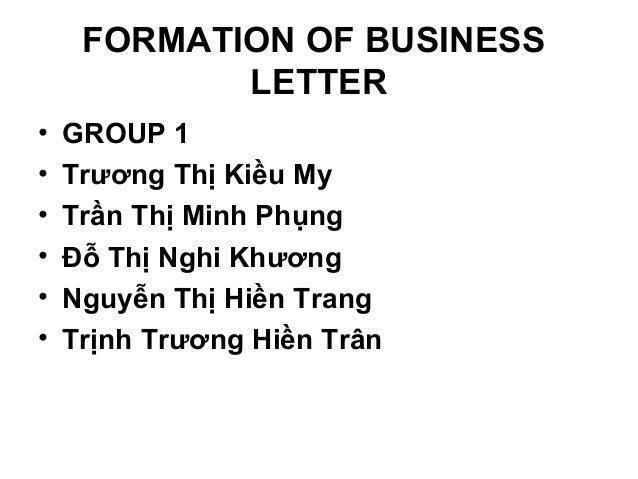 FORMATION OF BUSINESS LETTER • • • • • •  GROUP 1 Trương Thị Kiều My Trần Thị Minh Phụng Đỗ Thị Nghi Khương Nguyễn Thị Hiề...