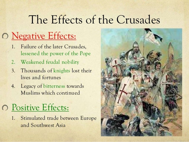 the legacy of the crusades and the positve and negative impacts What were some of the positive effects of the crusades which of these effects have continued into the 21st century  what were the positive and negative effects .