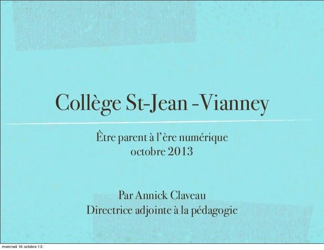 Collège St-Jean -Vianney Être parent à l'ère numérique octobre 2013 Par Annick Claveau Directrice adjointe à la pédagogie ...