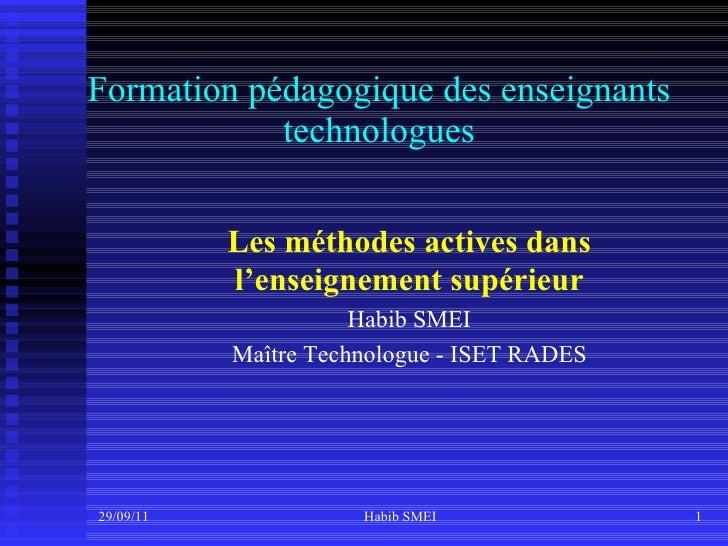 Formation pédagogique des enseignants technologues 29/09/11 Habib SMEI Les méthodes actives dans l'enseignement supérieur ...