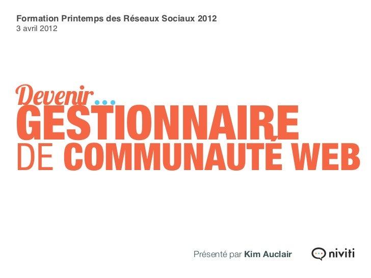 Formation Printemps des Réseaux Sociaux 20123 avril 2012Devenir...GESTIONNAIREDE COMMUNAUTÉ WEB                           ...