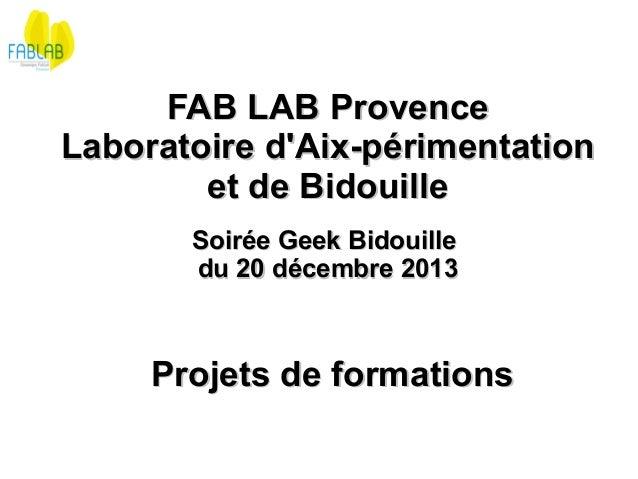 FAB LAB Provence Laboratoire d'Aix-périmentation et de Bidouille Soirée Geek Bidouille du 20 décembre 2013  Projets de for...