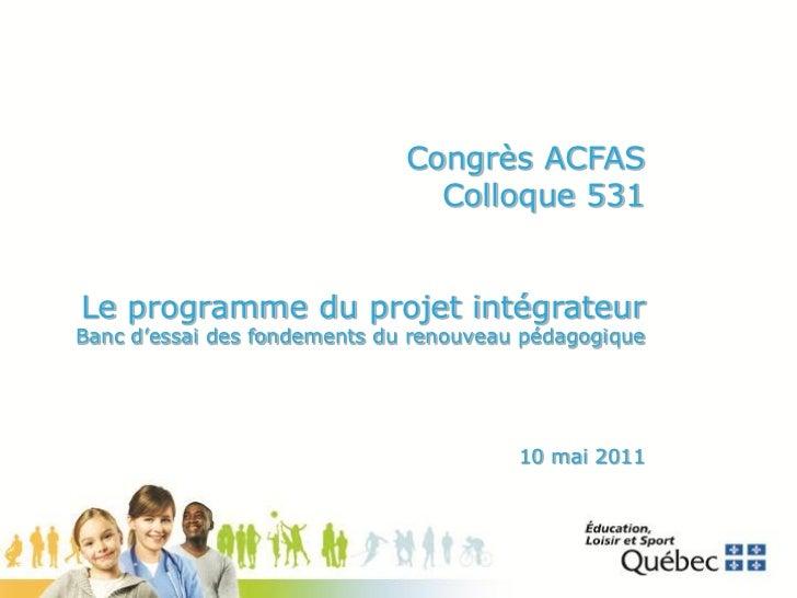 Congrès ACFAS                                Colloque 531Le programme du projet intégrateurBanc d'essai des fondements du ...