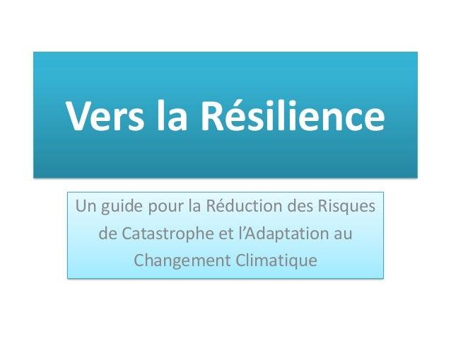 Vers la Résilience Un guide pour la Réduction des Risques de Catastrophe et l'Adaptation au Changement Climatique