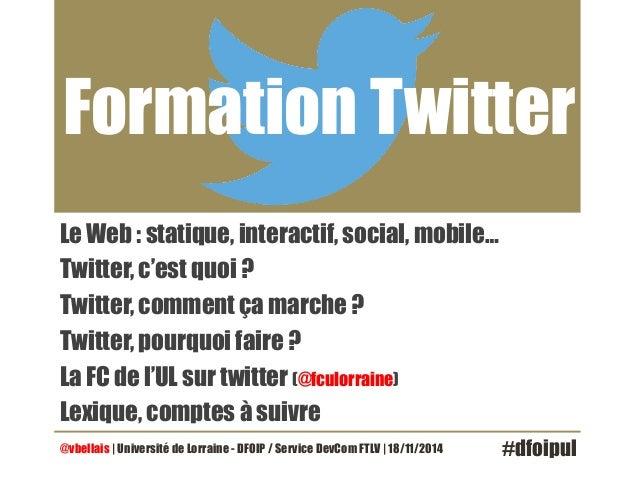 Formation Twitter  Le Web : statique, interactif, social, mobile…  Twitter, c'est quoi ?  Twitter, comment ça marche ?  Tw...