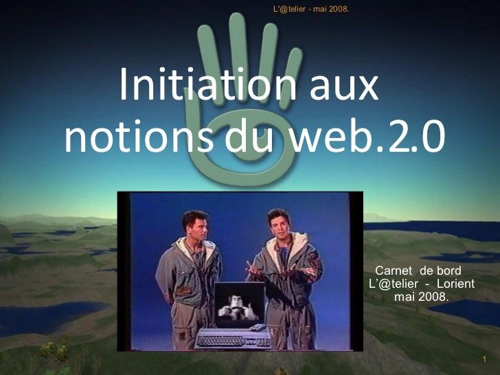 Initiation aux  notions du web.2.0 Carnet  de bord  L'@telier  -  Lorient mai 2008. L'@telier - mai 2008.