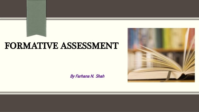 FORMATIVE ASSESSMENT By Farhana N. Shah