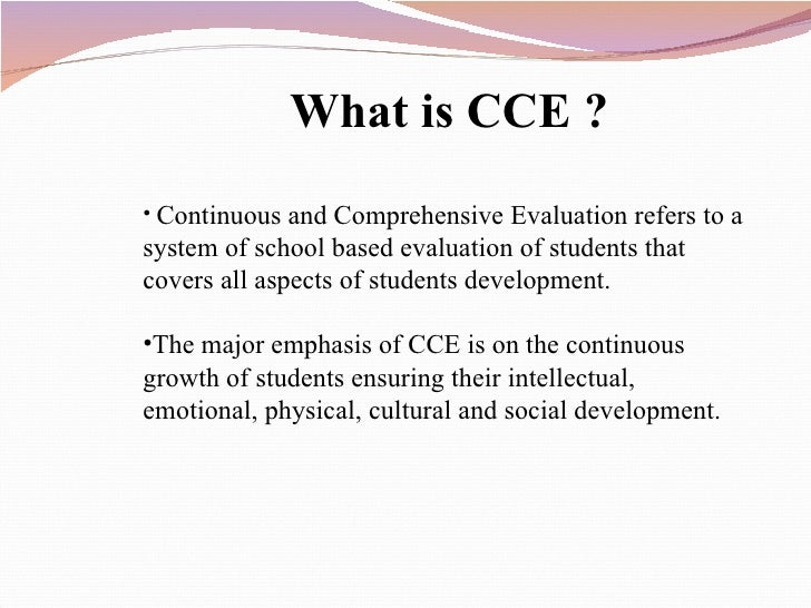 <ul><li>What is CCE ? </li></ul><ul><li>Continuous and Comprehensive Evaluation refers to a system of school based evaluat...