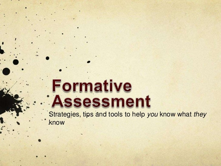 Formative Assessment<br />Strategies, tips and tools to help you know what they know<br />