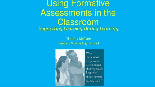 Using Formative Assessments in the Classroom Supporting Learning During Learning Timothy McClure Western Wayne High School