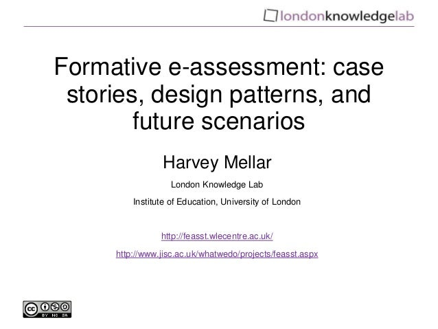 Formative e-assessment: case stories, design patterns, and future scenarios Harvey Mellar London Knowledge Lab Institute o...