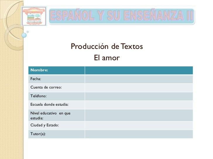 Producción de Textos El amor Nombre: Fecha: Cuenta de correo: Teléfono: Escuela donde estudia: Nivel educativo  en que est...
