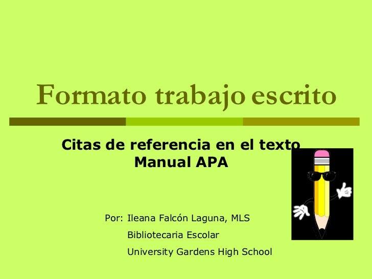 Formato trabajo escrito Citas de referencia en el texto Manual APA Por : Ileana Falcón Laguna, MLS Bibliotecaria Escolar U...