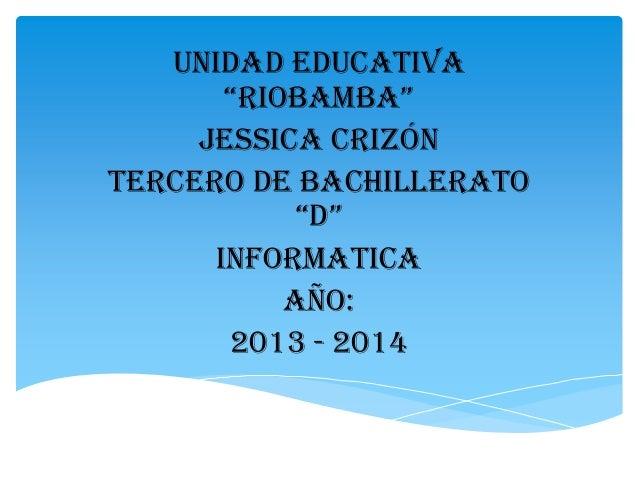 """UNIDAD EDUCATIVA """"RIOBAMBA"""" JESSICA CRIZÓN TERCERO DE BACHILLERATO """"D"""" INFORMATICA AÑO: 2013 - 2014"""