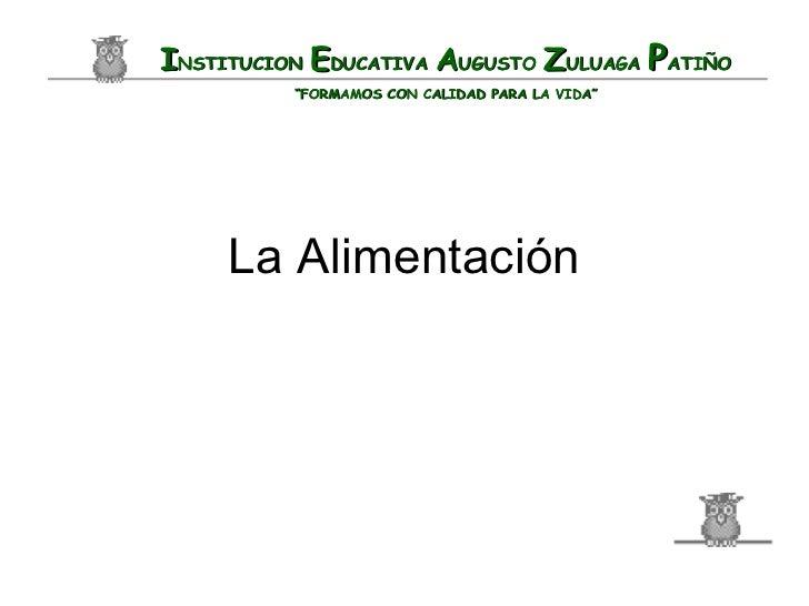 """INSTITUCION EDUCATIVA AUGUSTO ZULUAGA PATIÑO          """"FORMAMOS CON CALIDAD PARA LA VIDA""""     La Alimentación"""