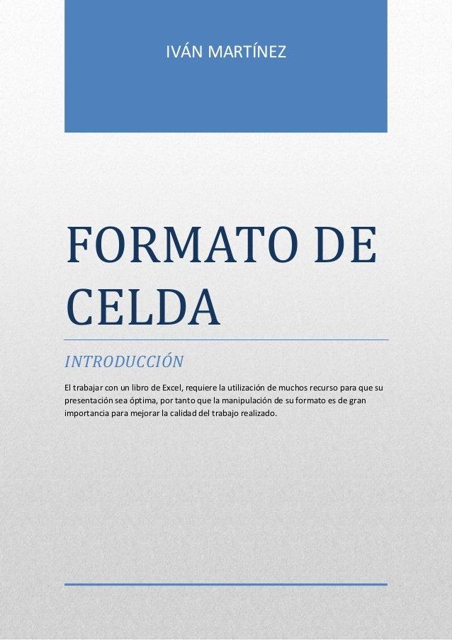 IVÁN MARTÍNEZ  FORMATO DE CELDA INTRODUCCIÓN El trabajar con un libro de Excel, requiere la utilización de muchos recurso ...