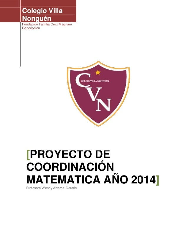 Colegio Villa Nonguén Fundación Familia Cruz Magnani Concepción [PROYECTO DE COORDINACIÓN MATEMATICA AÑO 2014] Profesora W...