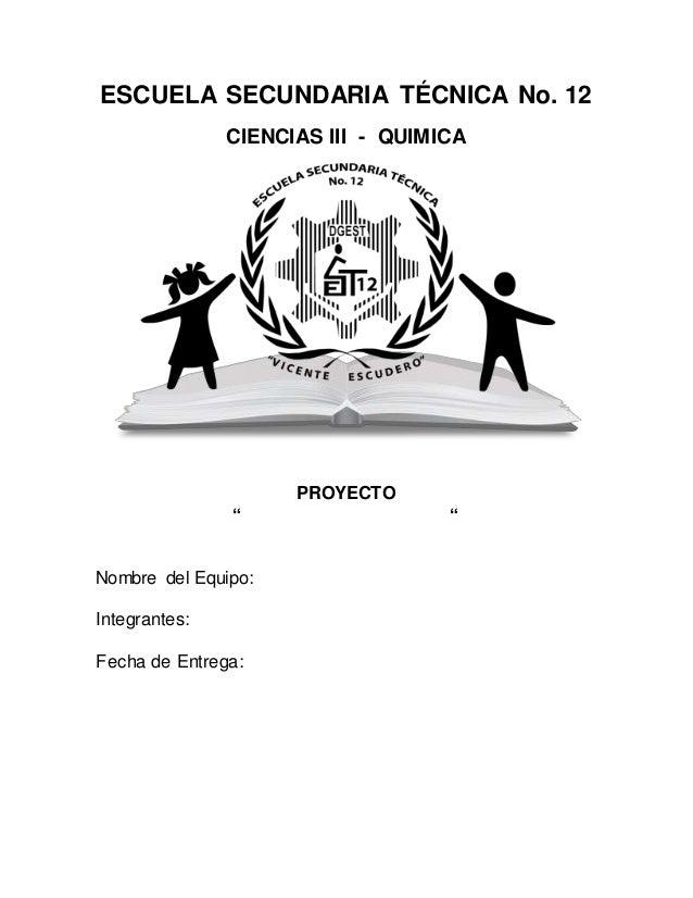 "ESCUELA SECUNDARIA TÉCNICA No. 12 CIENCIAS III - QUIMICA PROYECTO "" "" Nombre del Equipo: Integrantes: Fecha de Entrega:"
