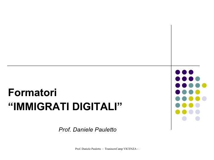 "Formatori "" IMMIGRATI DIGITALI"" Prof. Daniele Pauletto"