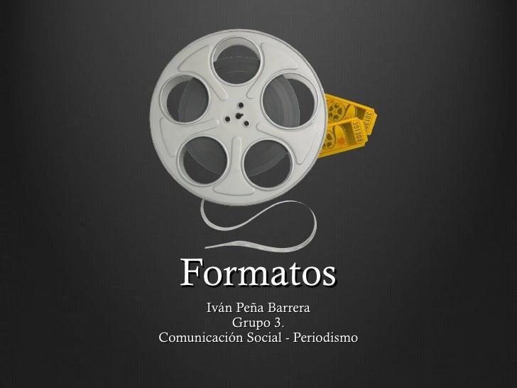 Formatos Iván Peña Barrera Grupo 3. Comunicación Social - Periodismo