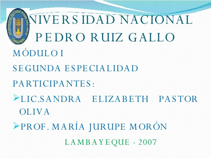 UNIVERSIDAD NACIONAL PEDRO RUIZ GALLO <ul><li>MÓDULO I </li></ul><ul><li>SEGUNDA ESPECIALIDAD </li></ul><ul><li>PARTICIPAN...