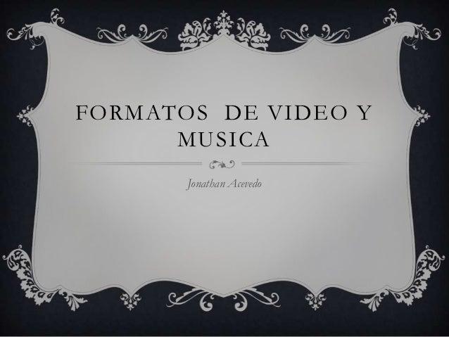 FORMATOS DE VIDEO Y      MUSICA       Jonathan Acevedo