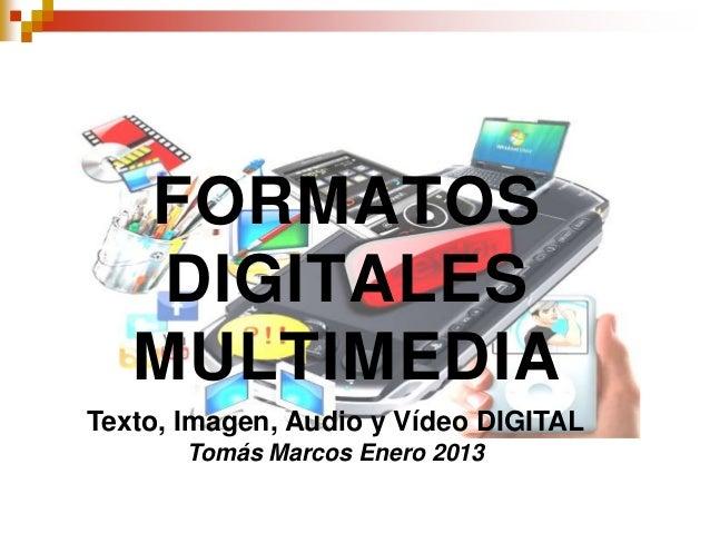 FORMATOS    DIGITALES   MULTIMEDIATexto, Imagen, Audio y Vídeo DIGITAL       Tomás Marcos Enero 2013