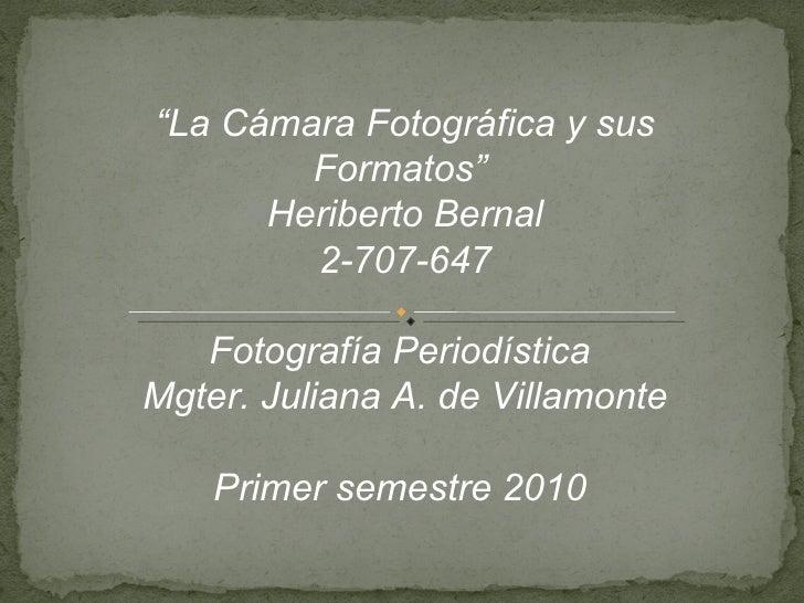 """"""" La Cámara Fotográfica y sus Formatos""""  Heriberto Bernal 2-707-647 Fotografía Periodística  Mgter. Juliana A. de Villamon..."""