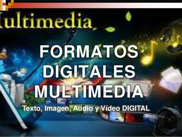 FORMATOS DIGITALES MULTIMEDIA Texto, Imagen, Audio y Vídeo DIGITAL