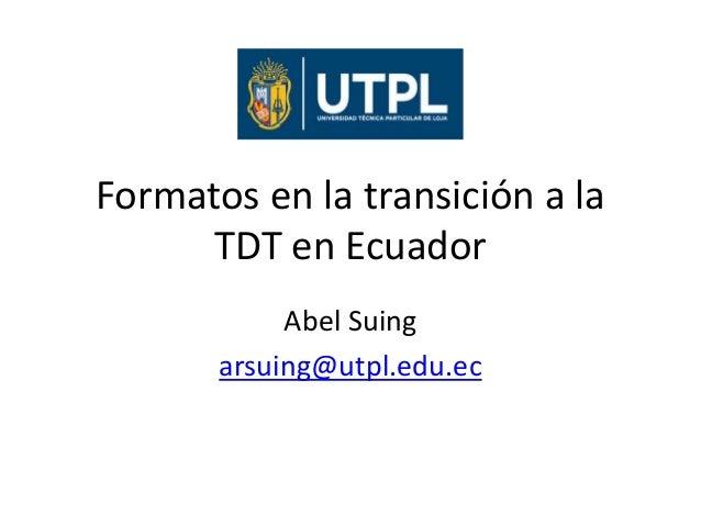 Formatos en la transición a la TDT en Ecuador Abel Suing arsuing@utpl.edu.ec