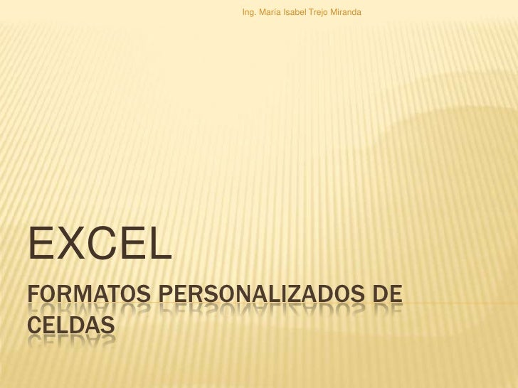 FORMATOS PERSONALIZADOS DE CELDAS<br />EXCEL<br />Ing. María Isabel Trejo Miranda<br />