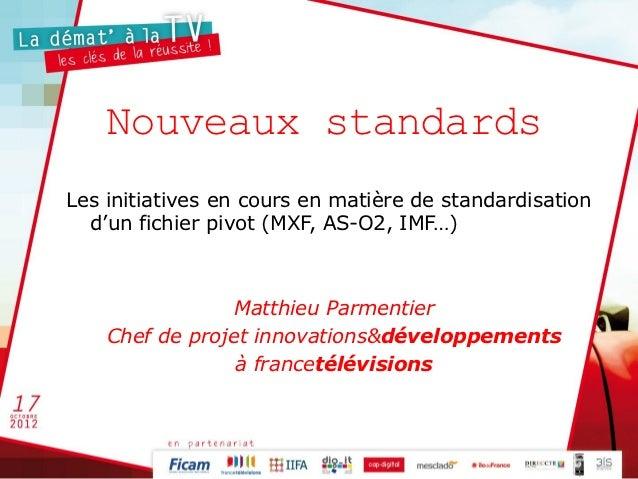 Nouveaux standardsLes initiatives en cours en matière de standardisation  d'un fichier pivot (MXF, AS-O2, IMF…)           ...