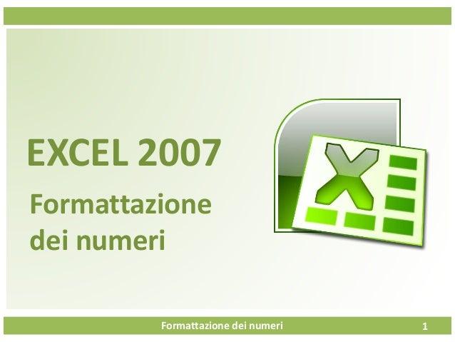 Formattazione dei numeri EXCEL 2007 Formattazione dei numeri 1